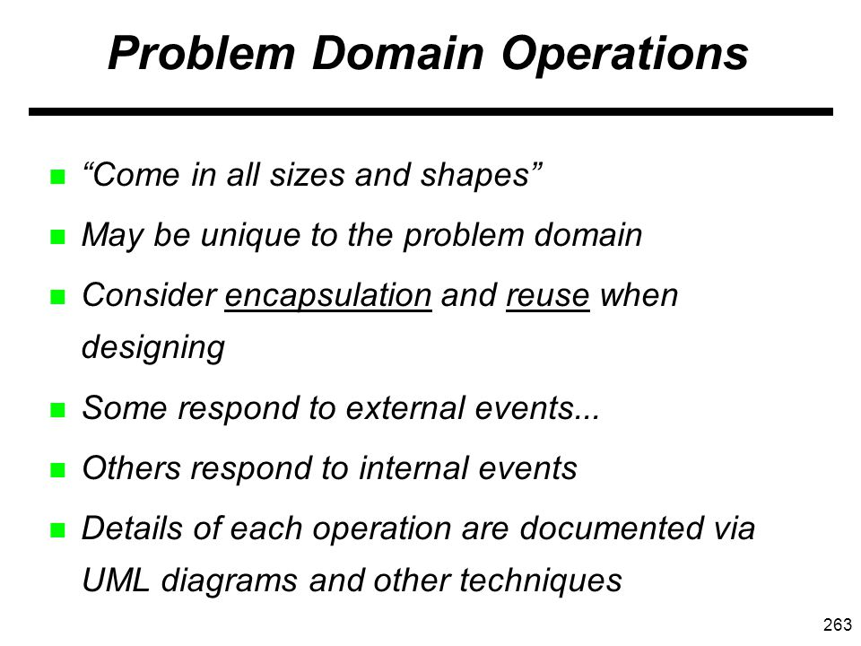263 Problem Domain Operations n Come in all sizes and shapes n May be unique to the problem domain n Consider encapsulation and reuse when designing n Some respond to external events...
