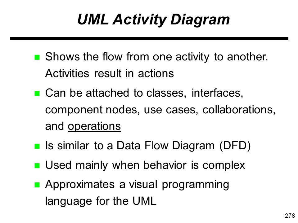 278 UML Activity Diagram n Shows the flow from one activity to another.
