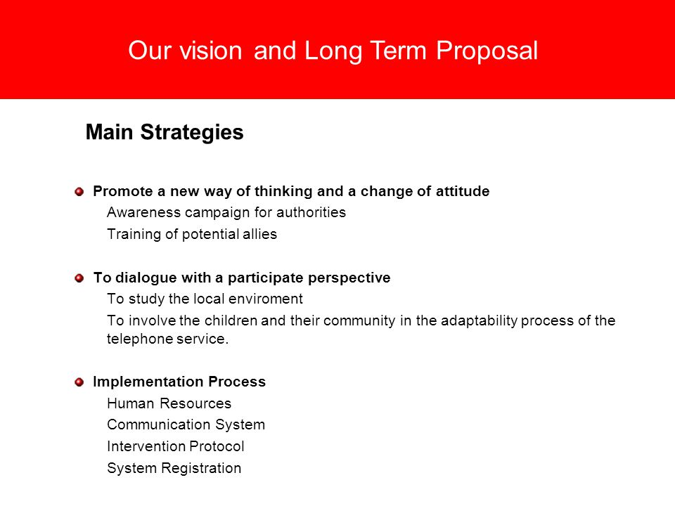 Our vision and Long Term Proposal Main Strategies Promote a new way of thinking and a change of attitude Awareness campaign for authorities Training of potential allies To dialogue with a participate perspective To study the local enviroment To involve the children and their community in the adaptability process of the telephone service.