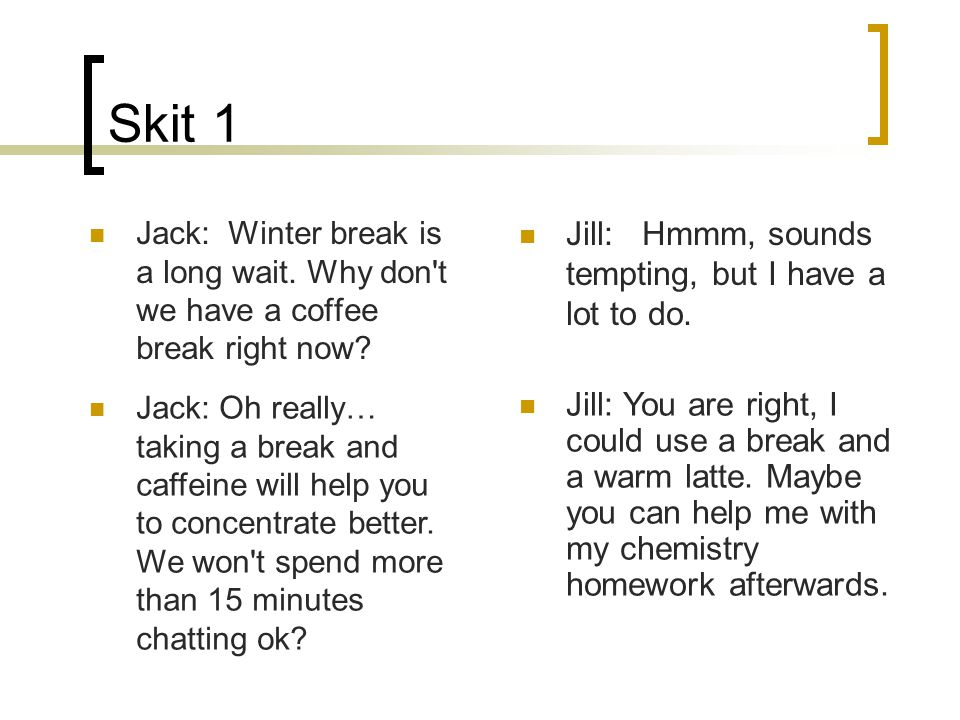 Skit 1 Jack: Winter break is a long wait. Why don't we have a coffee break right now? Jill: Hmmm, sounds tempting, but I have a lot to do. Jack: Oh re