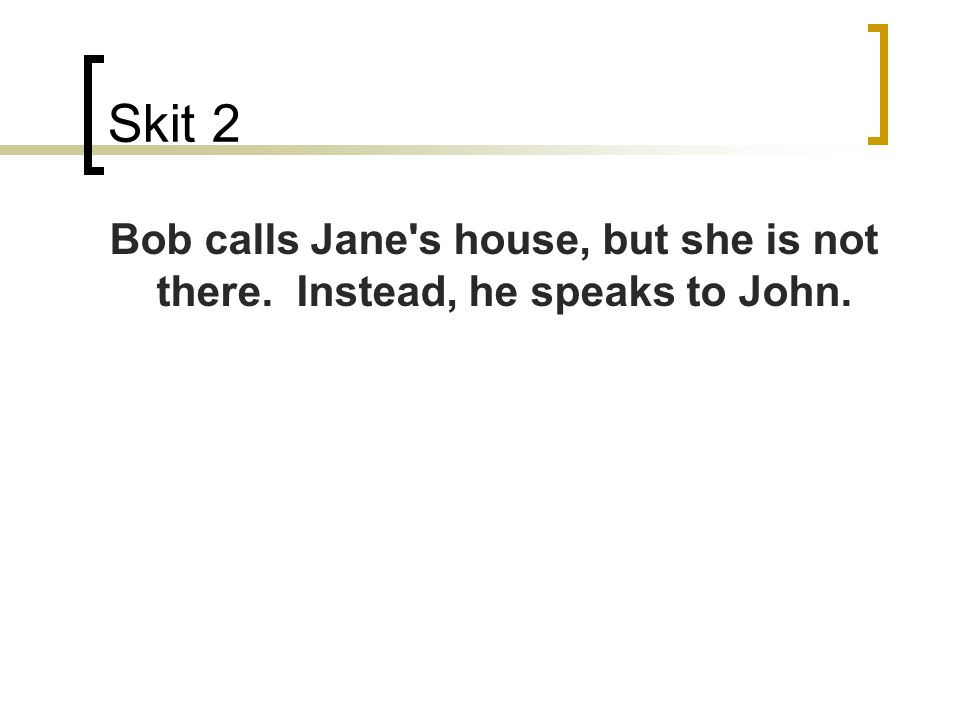 Skit 2 Bob calls Jane's house, but she is not there. Instead, he speaks to John.