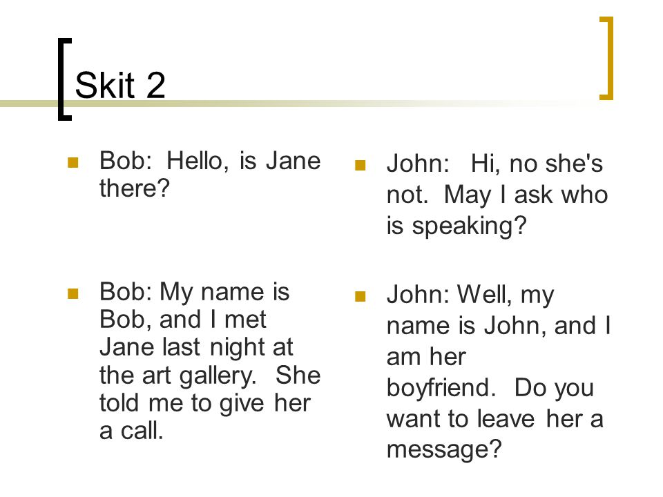 Skit 2 Bob: Hello, is Jane there. John: Hi, no she s not.