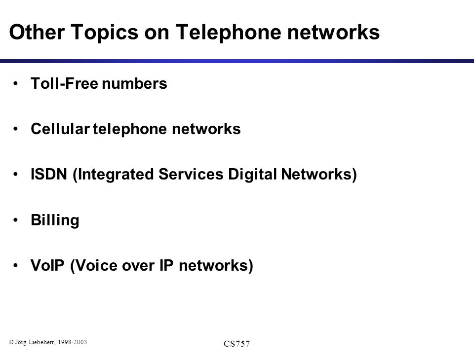 © Jörg Liebeherr, 1998-2003 CS757 Other Topics on Telephone networks Toll-Free numbers Cellular telephone networks ISDN (Integrated Services Digital Networks) Billing VoIP (Voice over IP networks)