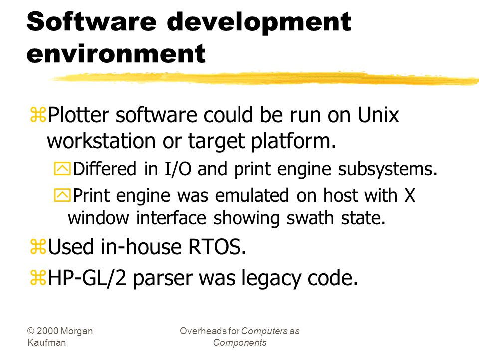 © 2000 Morgan Kaufman Overheads for Computers as Components Software development environment zPlotter software could be run on Unix workstation or tar