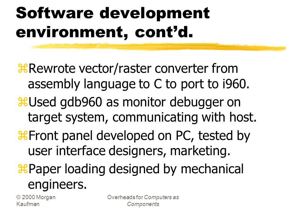 © 2000 Morgan Kaufman Overheads for Computers as Components Software development environment, contd. zRewrote vector/raster converter from assembly la