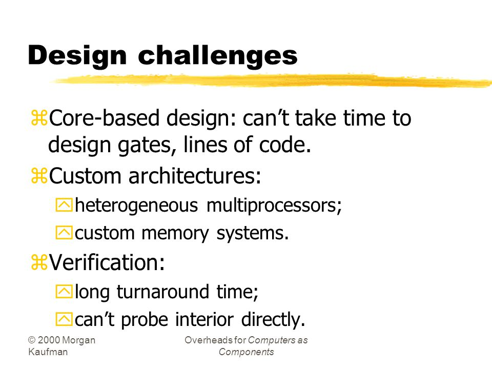 © 2000 Morgan Kaufman Overheads for Computers as Components Design challenges zCore-based design: cant take time to design gates, lines of code. zCust
