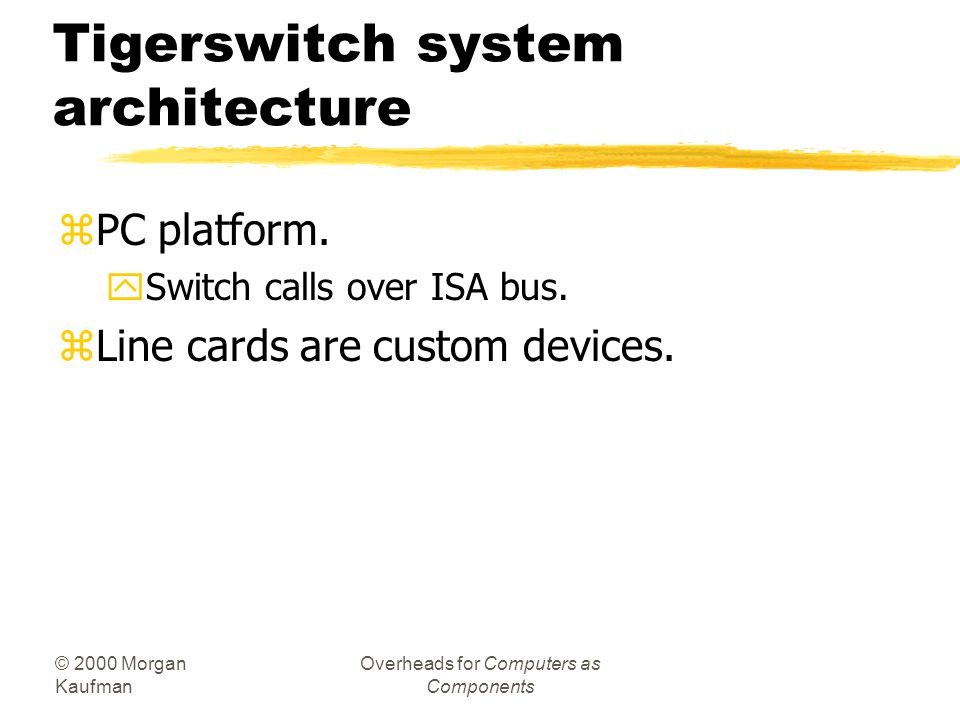 © 2000 Morgan Kaufman Overheads for Computers as Components Tigerswitch system architecture zPC platform. ySwitch calls over ISA bus. zLine cards are
