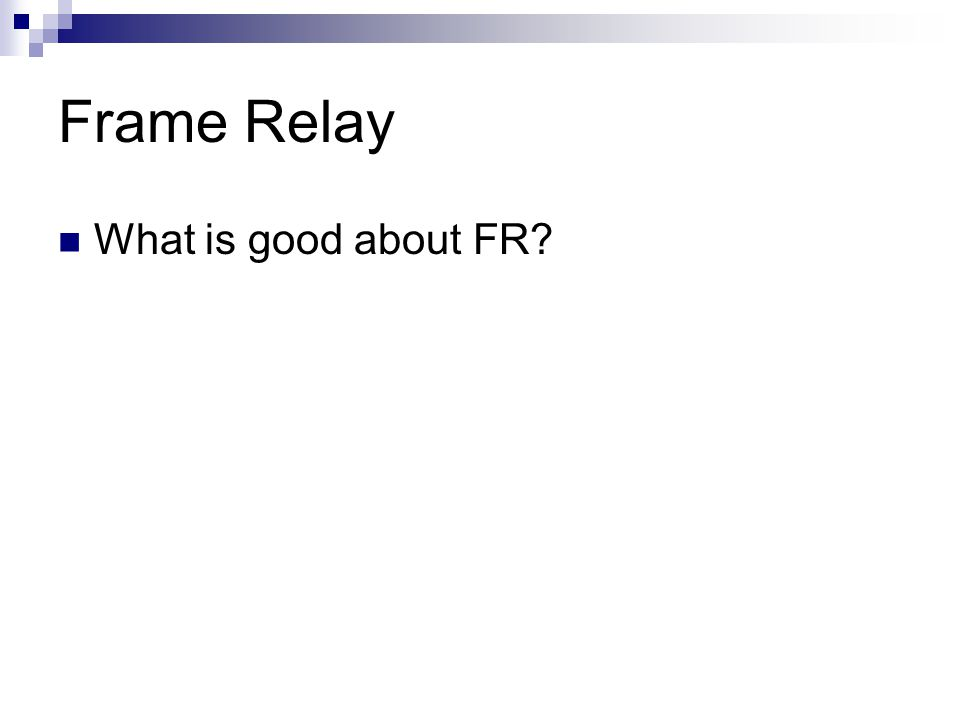 Frame Relay What is good about FR