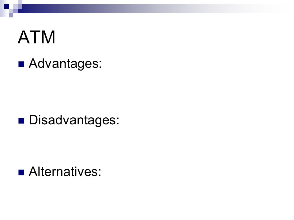 ATM Advantages: Disadvantages: Alternatives: