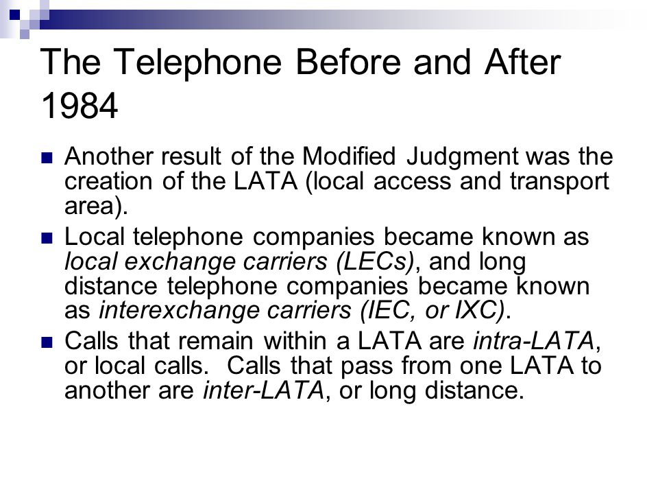 The Telephone Before and After 1984 Another result of the Modified Judgment was the creation of the LATA (local access and transport area).