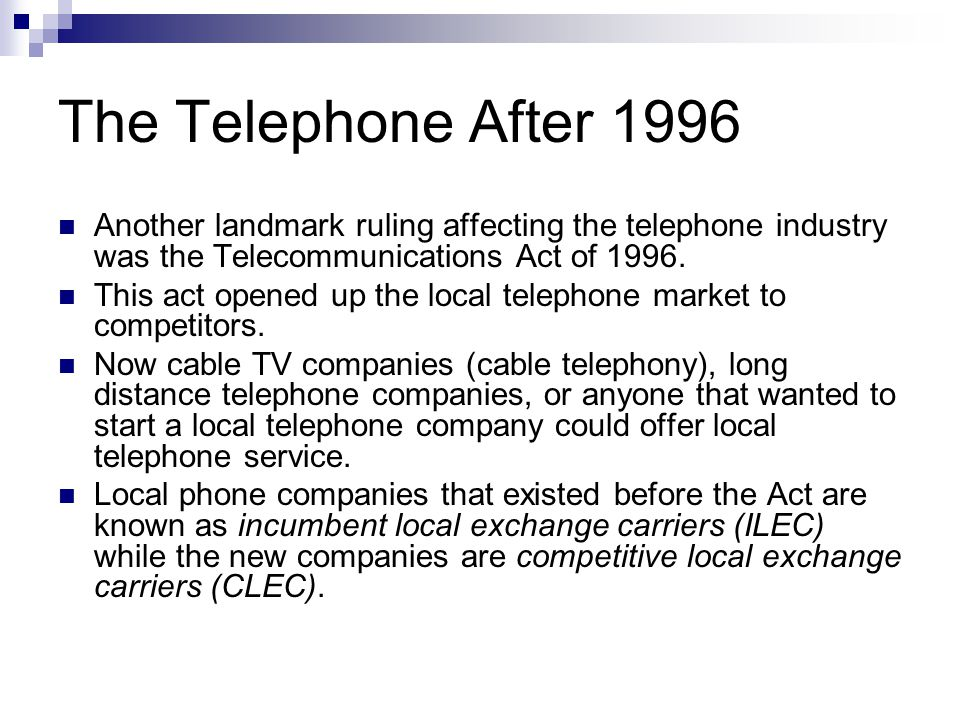 The Telephone After 1996 ILECs are supposed to allow CLECs access to all local loops and switching centers / central offices.