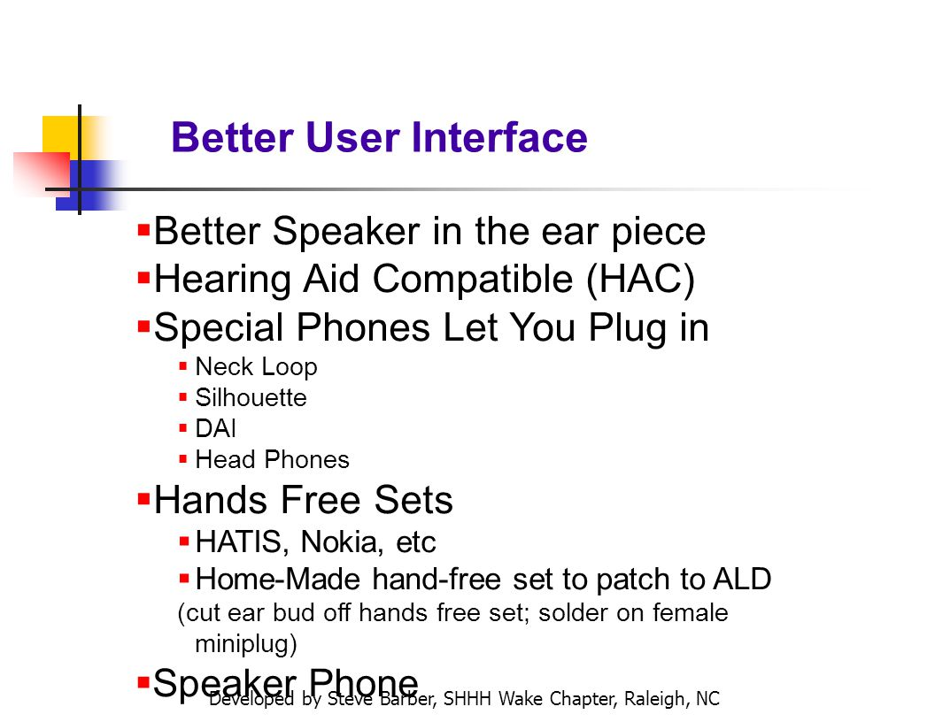 Developed by Steve Barber, SHHH Wake Chapter, Raleigh, NC Better User Interface Better Speaker in the ear piece Hearing Aid Compatible (HAC) Special Phones Let You Plug in Neck Loop Silhouette DAI Head Phones Hands Free Sets HATIS, Nokia, etc Home-Made hand-free set to patch to ALD (cut ear bud off hands free set; solder on female miniplug) Speaker Phone