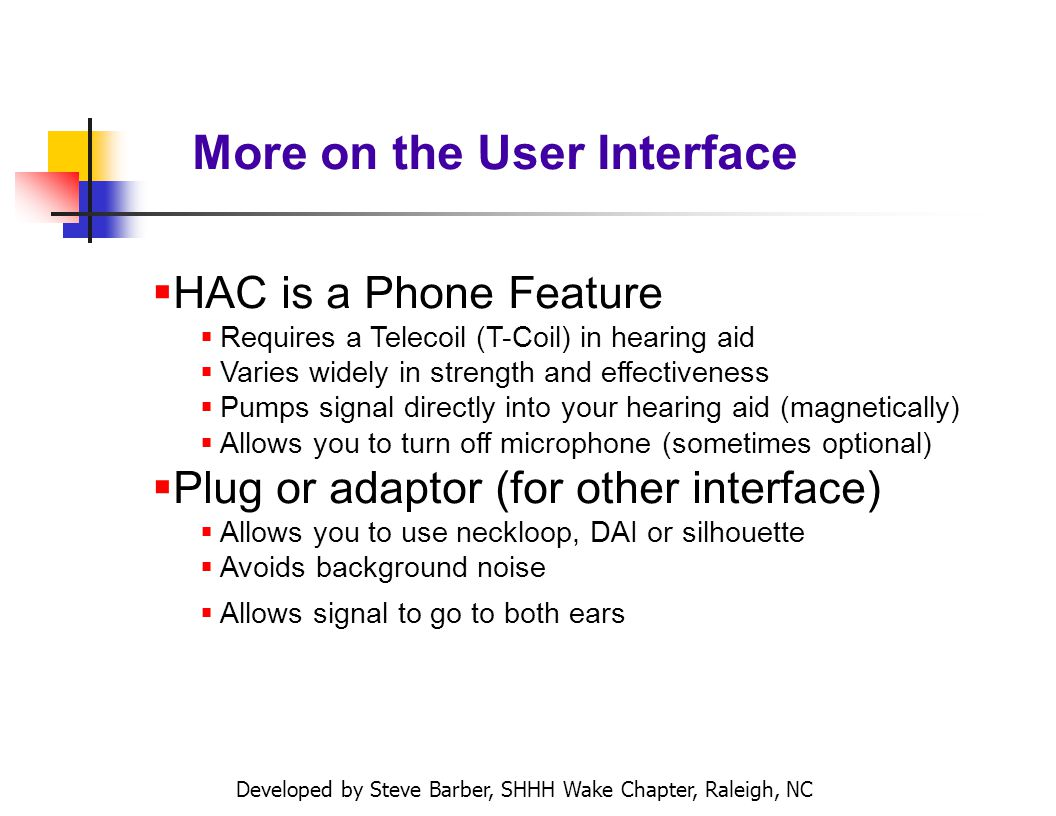 Developed by Steve Barber, SHHH Wake Chapter, Raleigh, NC More on the User Interface HAC is a Phone Feature Requires a Telecoil (T-Coil) in hearing aid Varies widely in strength and effectiveness Pumps signal directly into your hearing aid (magnetically) Allows you to turn off microphone (sometimes optional) Plug or adaptor (for other interface) Allows you to use neckloop, DAI or silhouette Avoids background noise Allows signal to go to both ears