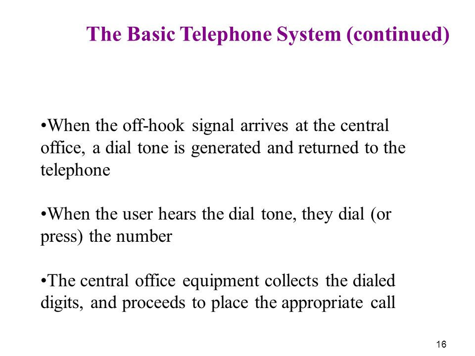 16 The Basic Telephone System (continued) When the off-hook signal arrives at the central office, a dial tone is generated and returned to the telepho