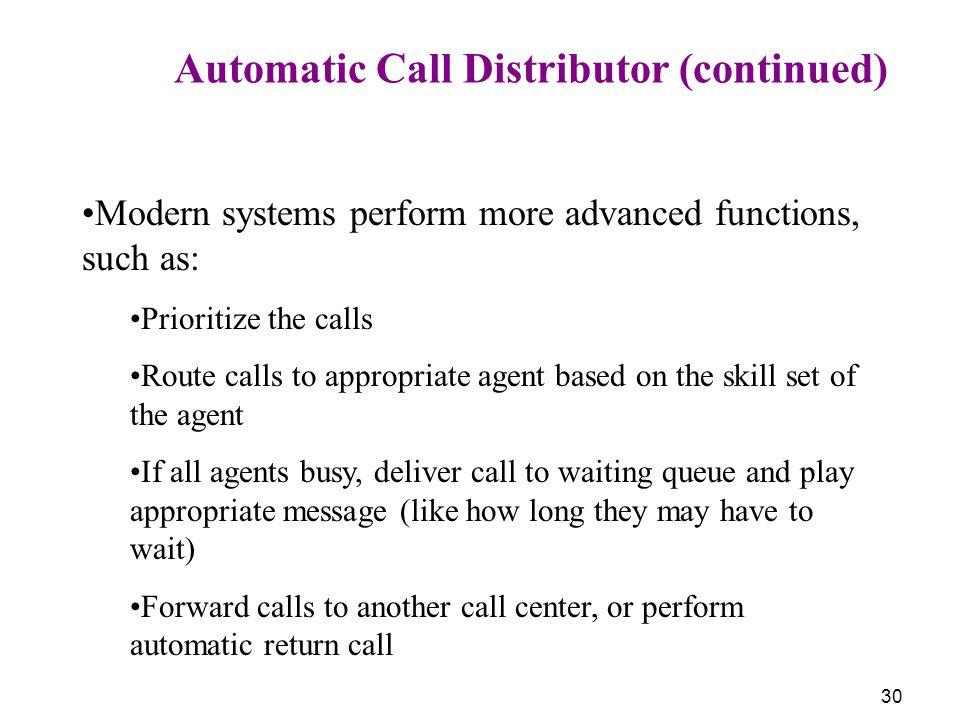 30 Automatic Call Distributor (continued) Modern systems perform more advanced functions, such as: Prioritize the calls Route calls to appropriate age