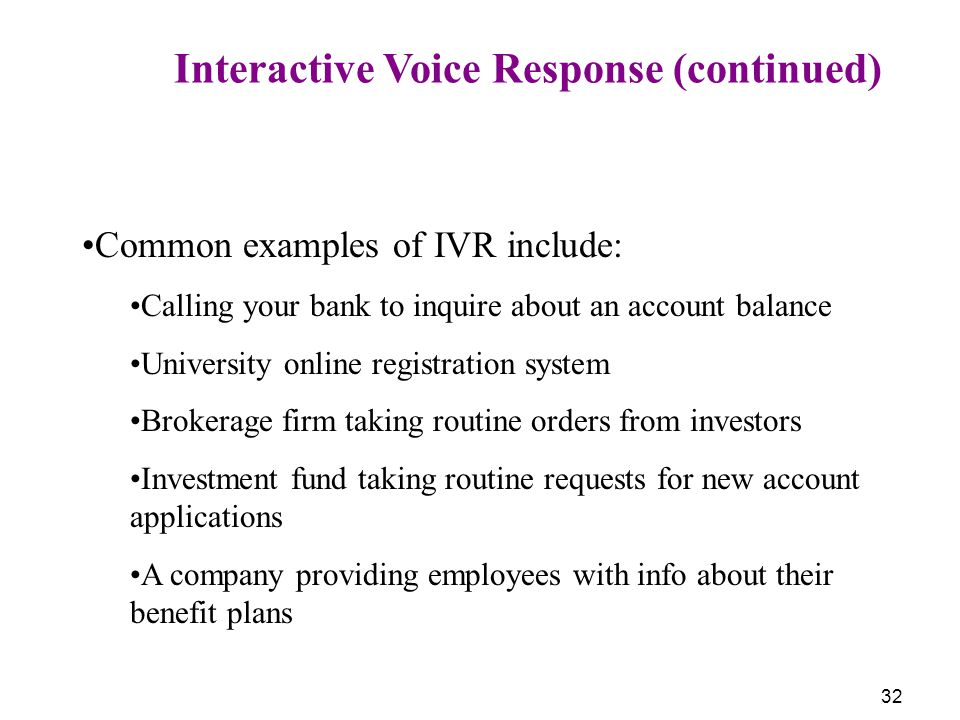 32 Interactive Voice Response (continued) Common examples of IVR include: Calling your bank to inquire about an account balance University online regi