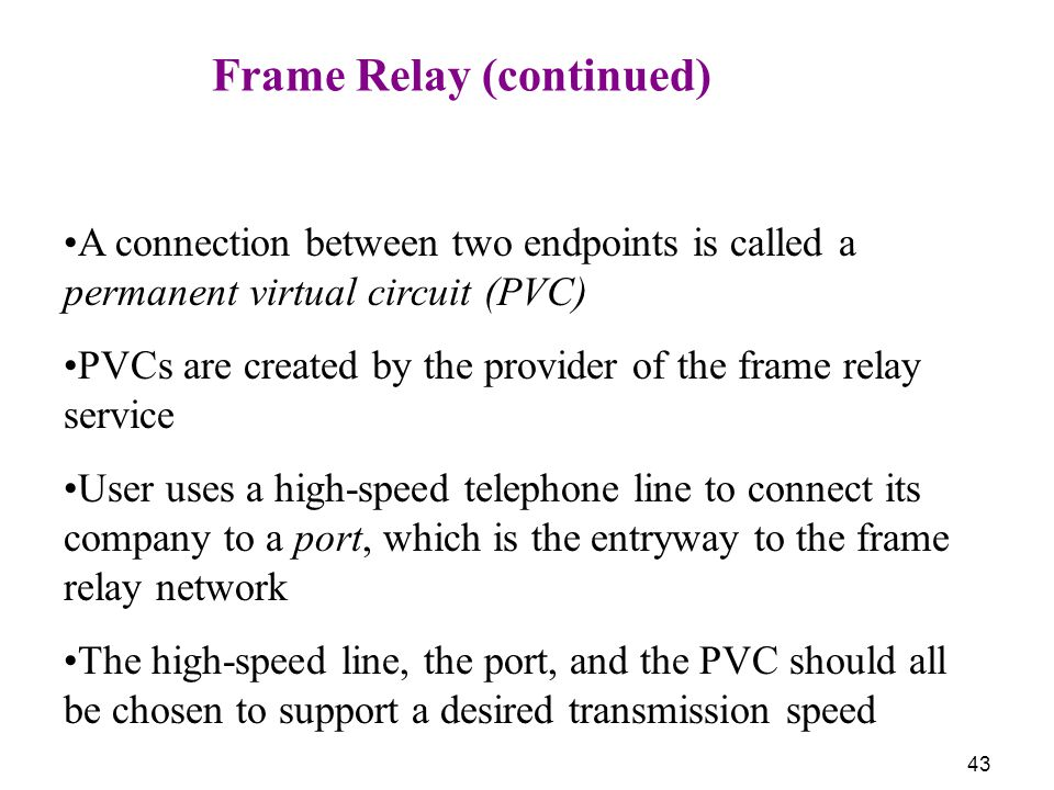 43 Frame Relay (continued) A connection between two endpoints is called a permanent virtual circuit (PVC) PVCs are created by the provider of the fram