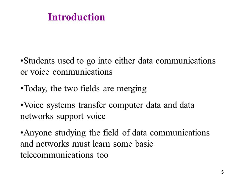 5 Introduction Students used to go into either data communications or voice communications Today, the two fields are merging Voice systems transfer co