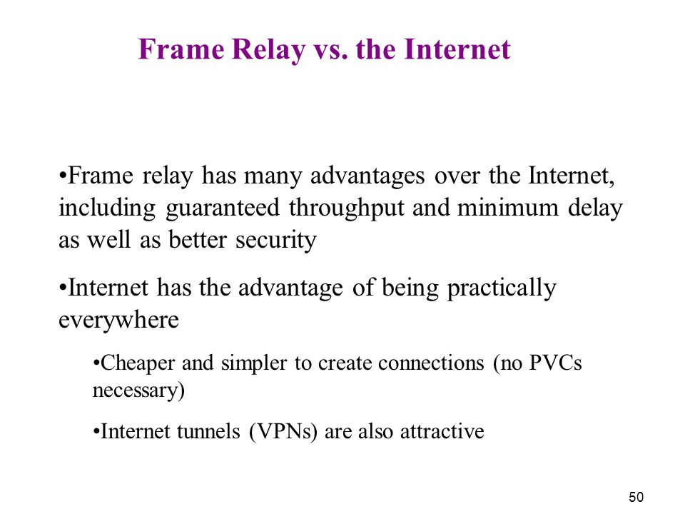 50 Frame Relay vs. the Internet Frame relay has many advantages over the Internet, including guaranteed throughput and minimum delay as well as better