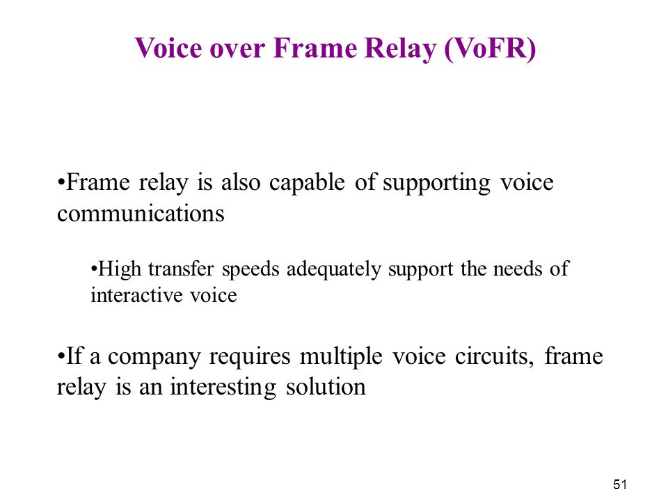 51 Voice over Frame Relay (VoFR) Frame relay is also capable of supporting voice communications High transfer speeds adequately support the needs of i