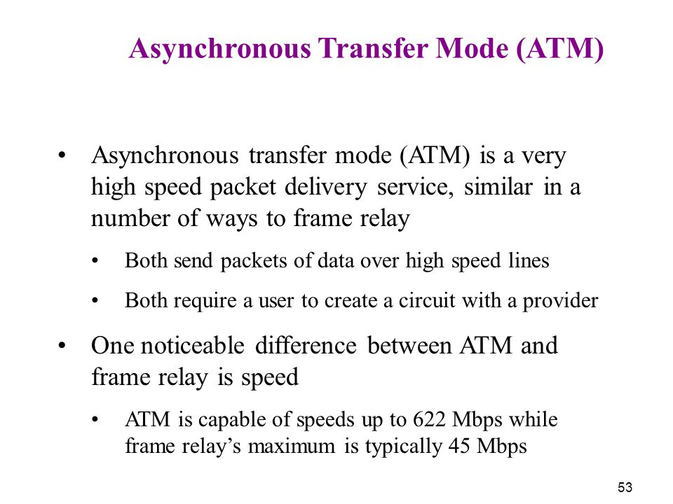 53 Asynchronous Transfer Mode (ATM) Asynchronous transfer mode (ATM) is a very high speed packet delivery service, similar in a number of ways to fram