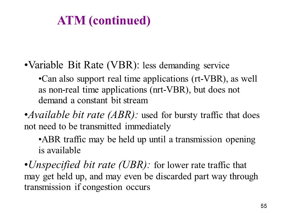 55 ATM (continued) Variable Bit Rate (VBR): less demanding service Can also support real time applications (rt-VBR), as well as non-real time applicat