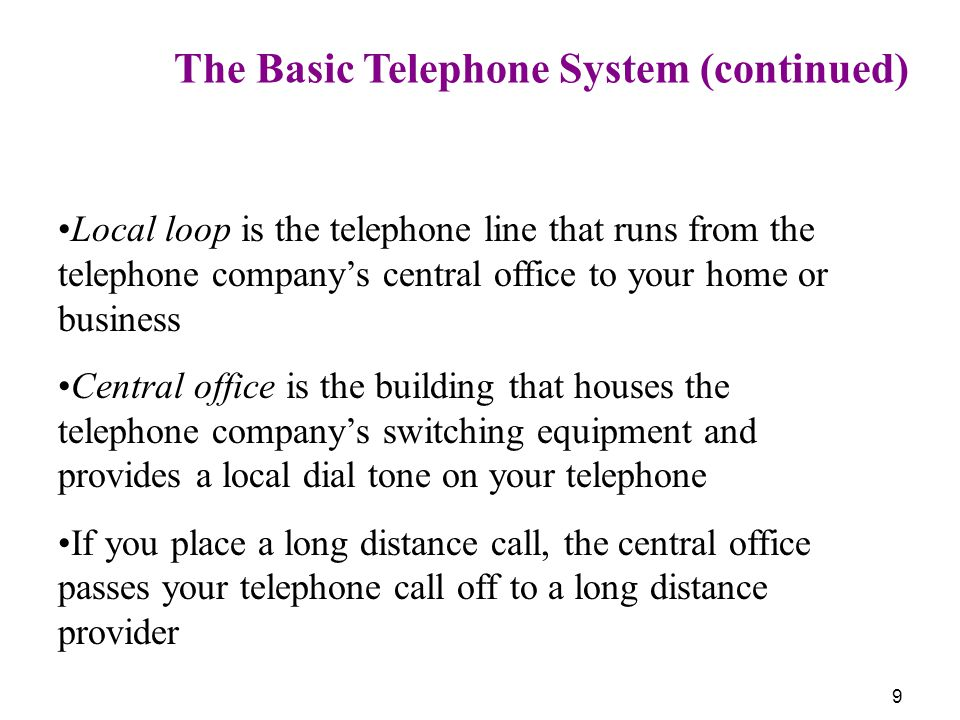 9 The Basic Telephone System (continued) Local loop is the telephone line that runs from the telephone companys central office to your home or busines