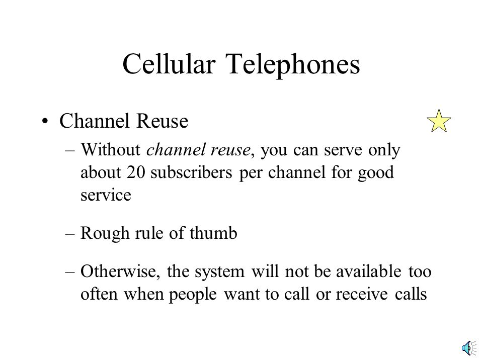 Cellular Telephones Channel Reuse –Without channel reuse, you can serve only about 20 subscribers per channel for good service –Rough rule of thumb –Otherwise, the system will not be available too often when people want to call or receive calls