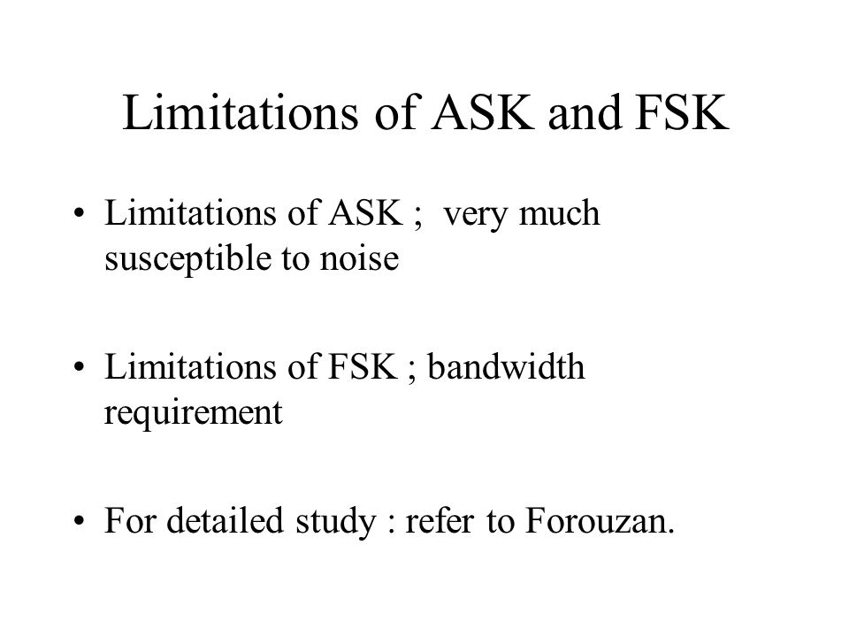 Limitations of ASK and FSK Limitations of ASK ; very much susceptible to noise Limitations of FSK ; bandwidth requirement For detailed study : refer t