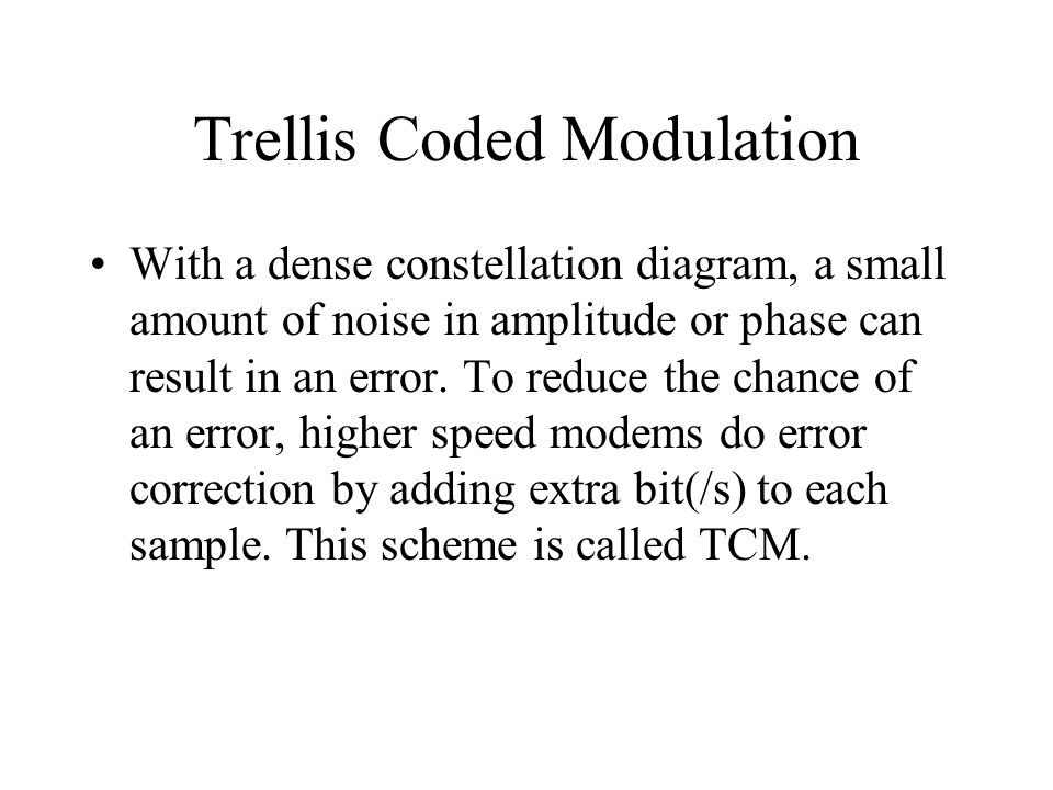 Trellis Coded Modulation With a dense constellation diagram, a small amount of noise in amplitude or phase can result in an error. To reduce the chanc