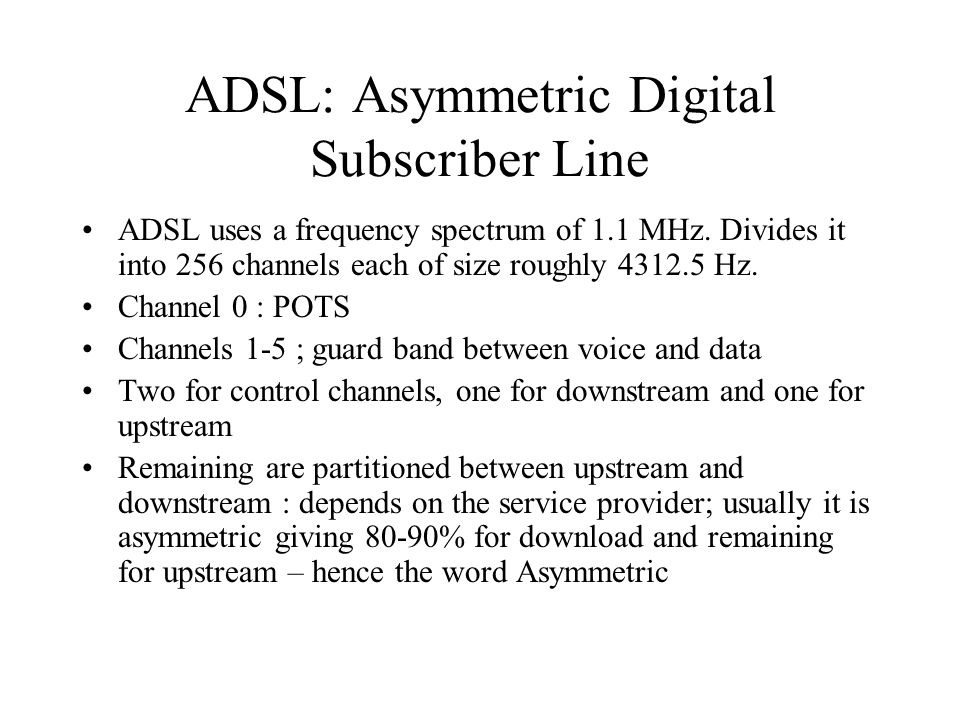 ADSL: Asymmetric Digital Subscriber Line ADSL uses a frequency spectrum of 1.1 MHz. Divides it into 256 channels each of size roughly 4312.5 Hz. Chann