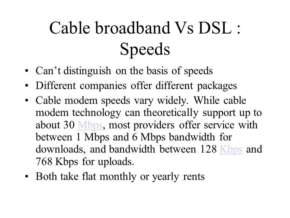 Cable broadband Vs DSL : Speeds Cant distinguish on the basis of speeds Different companies offer different packages Cable modem speeds vary widely. W