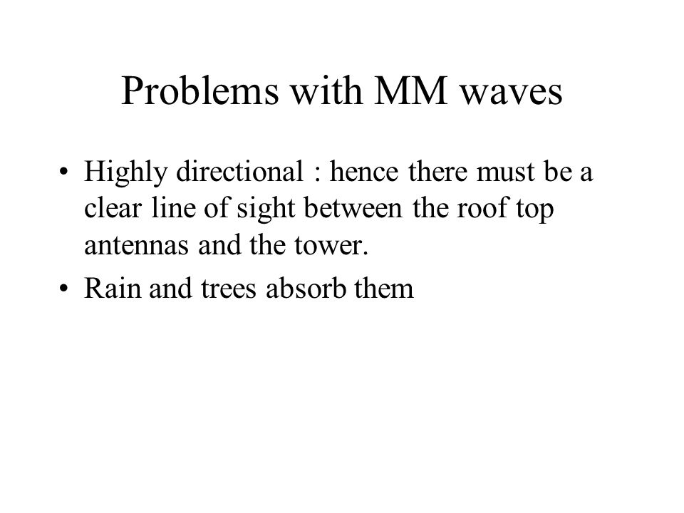 Problems with MM waves Highly directional : hence there must be a clear line of sight between the roof top antennas and the tower. Rain and trees abso