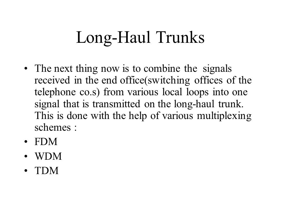 Long-Haul Trunks The next thing now is to combine the signals received in the end office(switching offices of the telephone co.s) from various local l