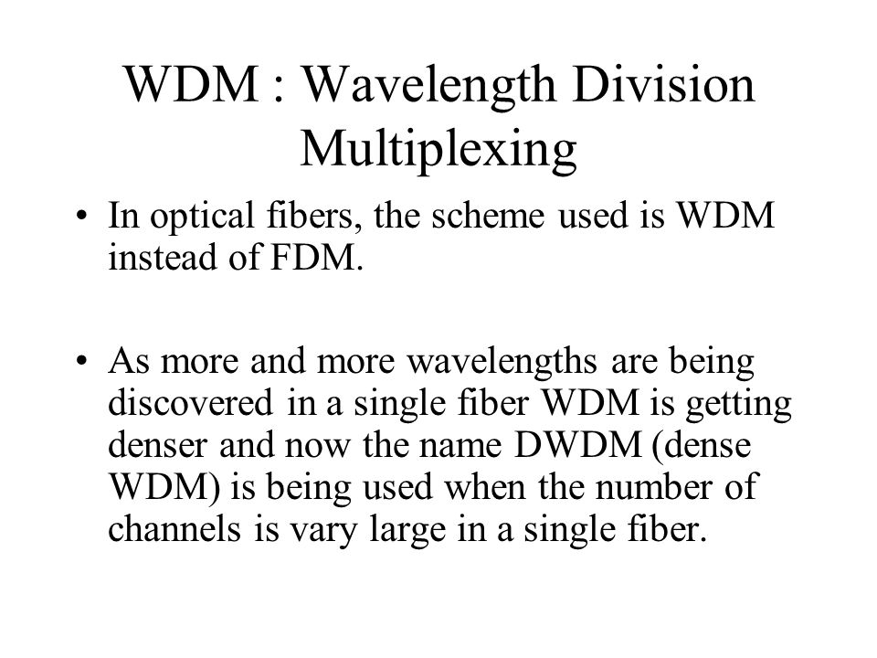 WDM : Wavelength Division Multiplexing In optical fibers, the scheme used is WDM instead of FDM. As more and more wavelengths are being discovered in