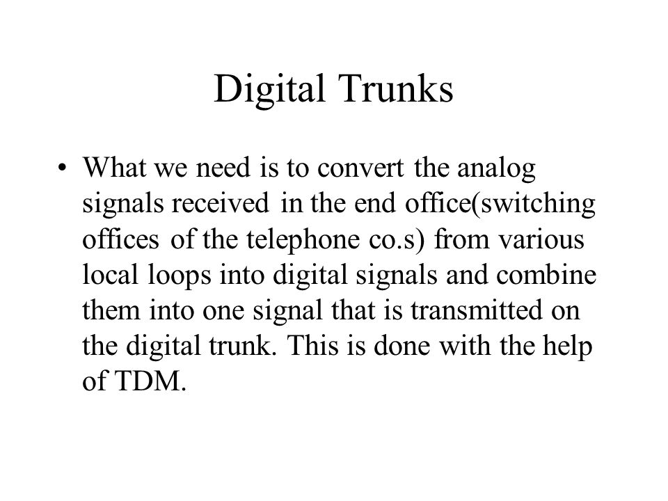 Digital Trunks What we need is to convert the analog signals received in the end office(switching offices of the telephone co.s) from various local lo