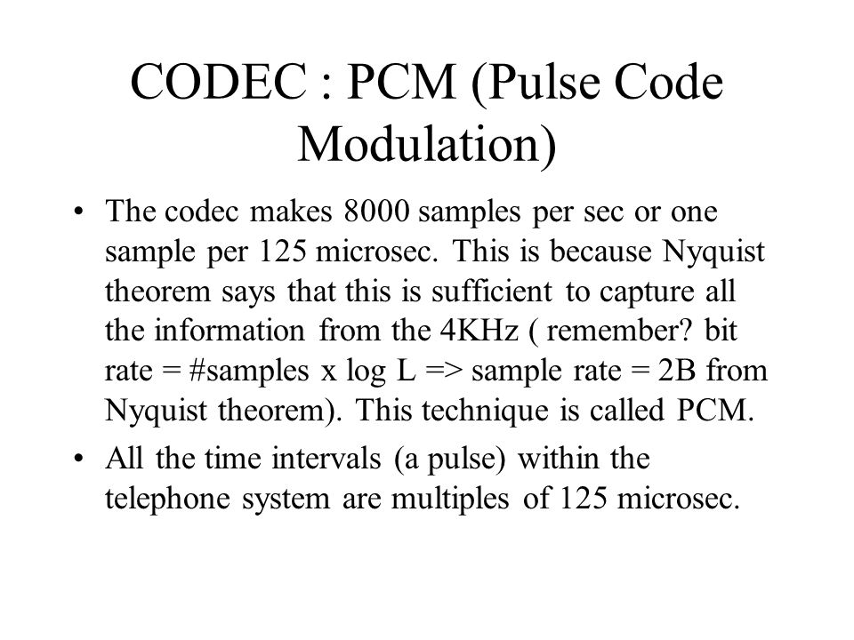 CODEC : PCM (Pulse Code Modulation) The codec makes 8000 samples per sec or one sample per 125 microsec. This is because Nyquist theorem says that thi