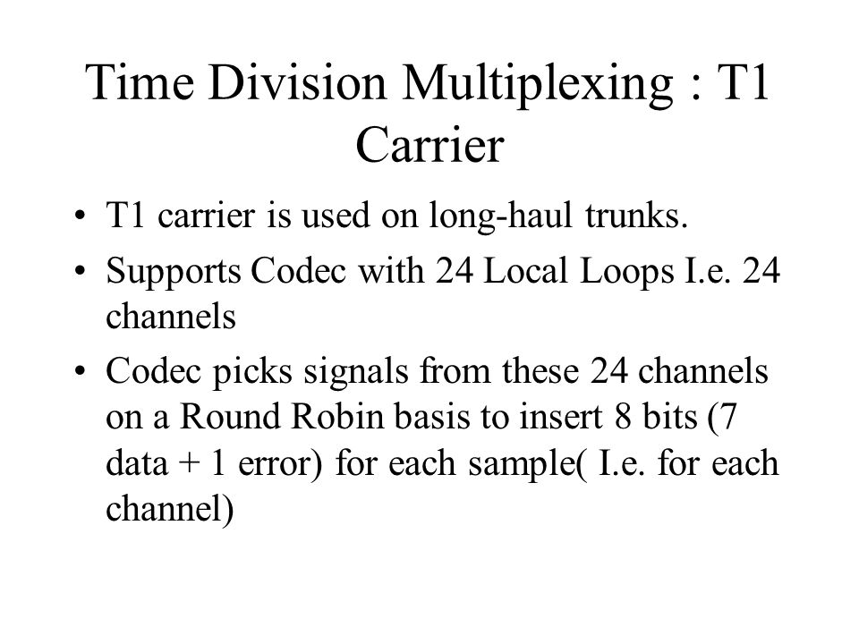 Time Division Multiplexing : T1 Carrier T1 carrier is used on long-haul trunks. Supports Codec with 24 Local Loops I.e. 24 channels Codec picks signal