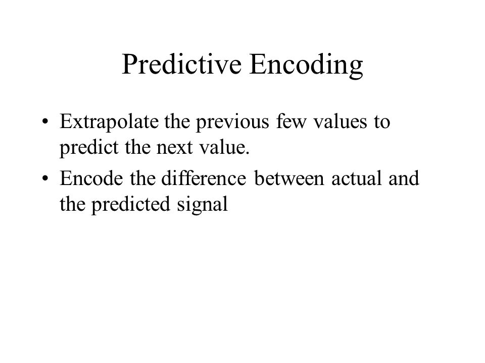 Predictive Encoding Extrapolate the previous few values to predict the next value. Encode the difference between actual and the predicted signal