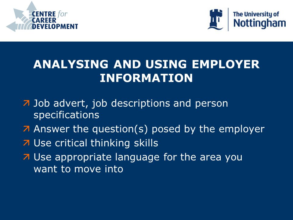 ANALYSING AND USING EMPLOYER INFORMATION äJob advert, job descriptions and person specifications äAnswer the question(s) posed by the employer äUse critical thinking skills äUse appropriate language for the area you want to move into