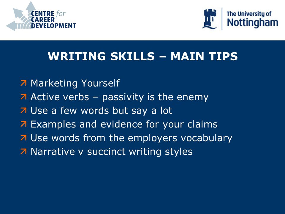 WRITING SKILLS – MAIN TIPS äMarketing Yourself äActive verbs – passivity is the enemy äUse a few words but say a lot äExamples and evidence for your claims äUse words from the employers vocabulary äNarrative v succinct writing styles