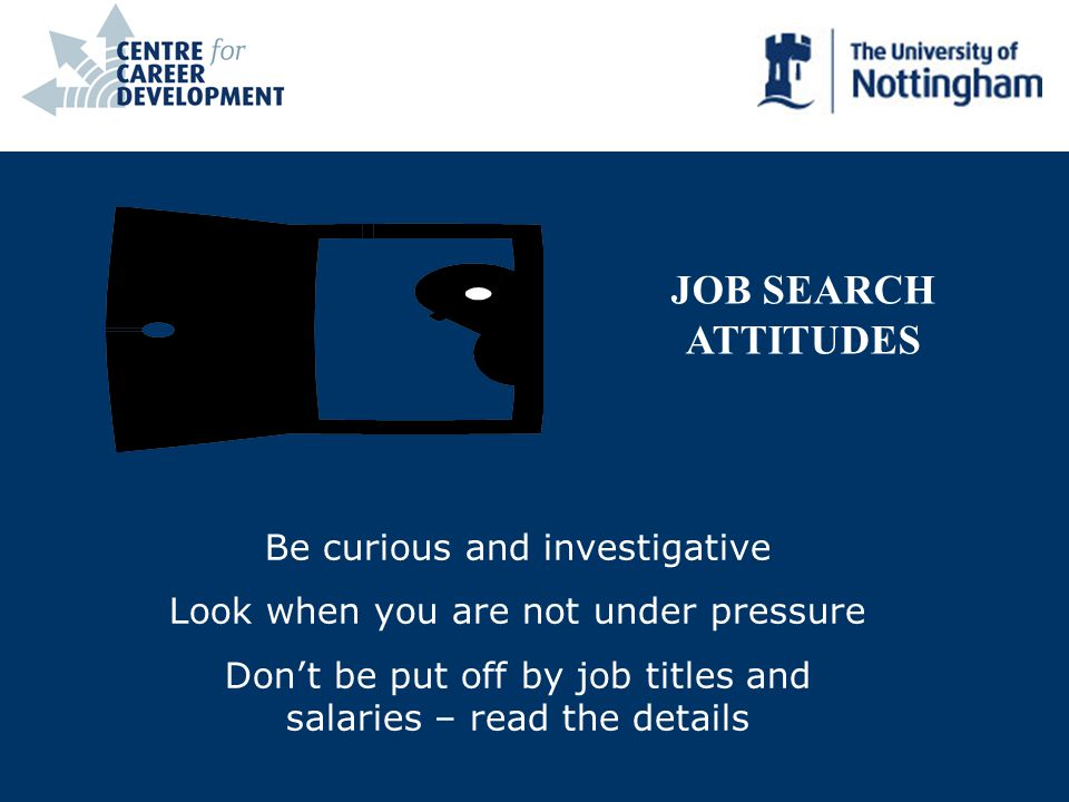 JOB SEARCH ATTITUDES Be curious and investigative Look when you are not under pressure Dont be put off by job titles and salaries – read the details