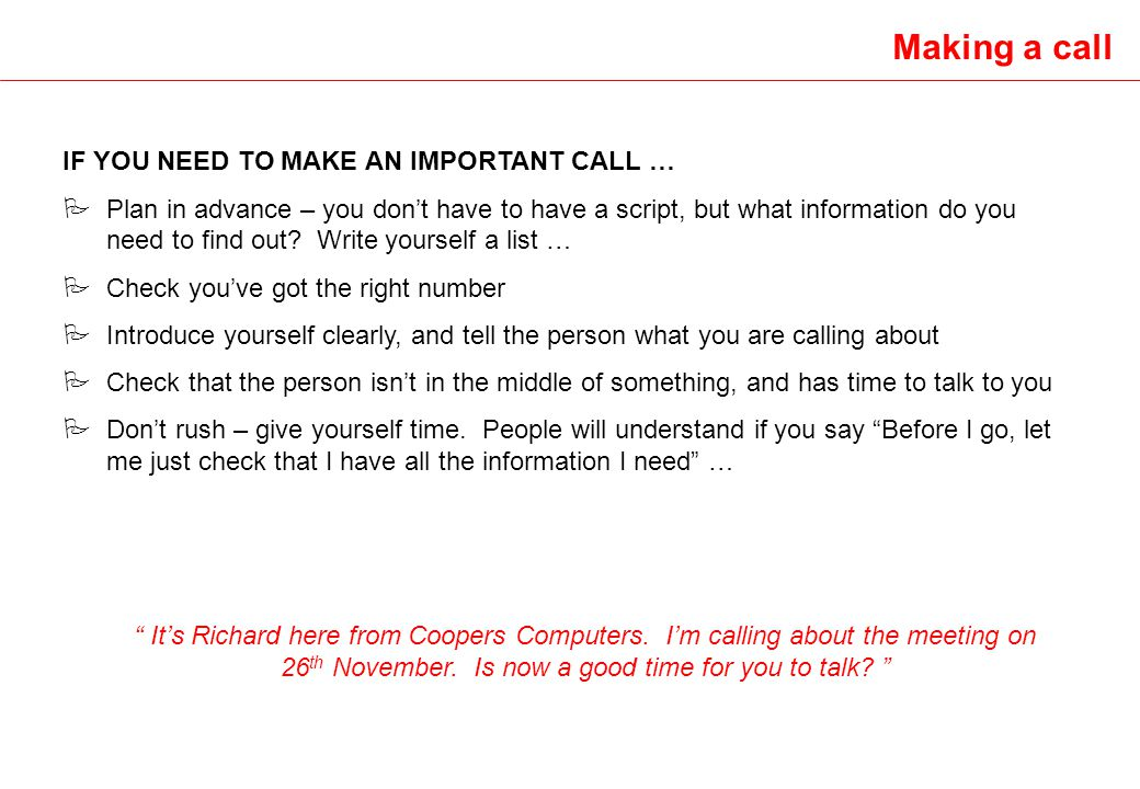 Making a call IF YOU NEED TO MAKE AN IMPORTANT CALL … P Plan in advance – you dont have to have a script, but what information do you need to find out