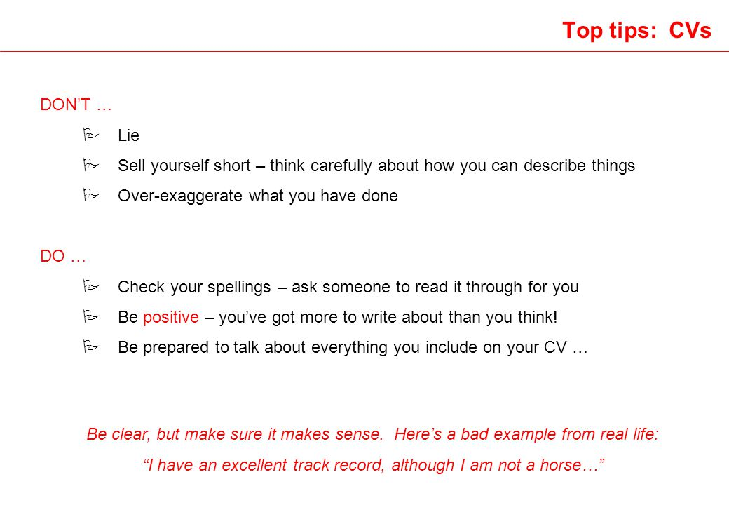 Top tips: CVs DONT … P Lie P Sell yourself short – think carefully about how you can describe things P Over-exaggerate what you have done DO … P Check