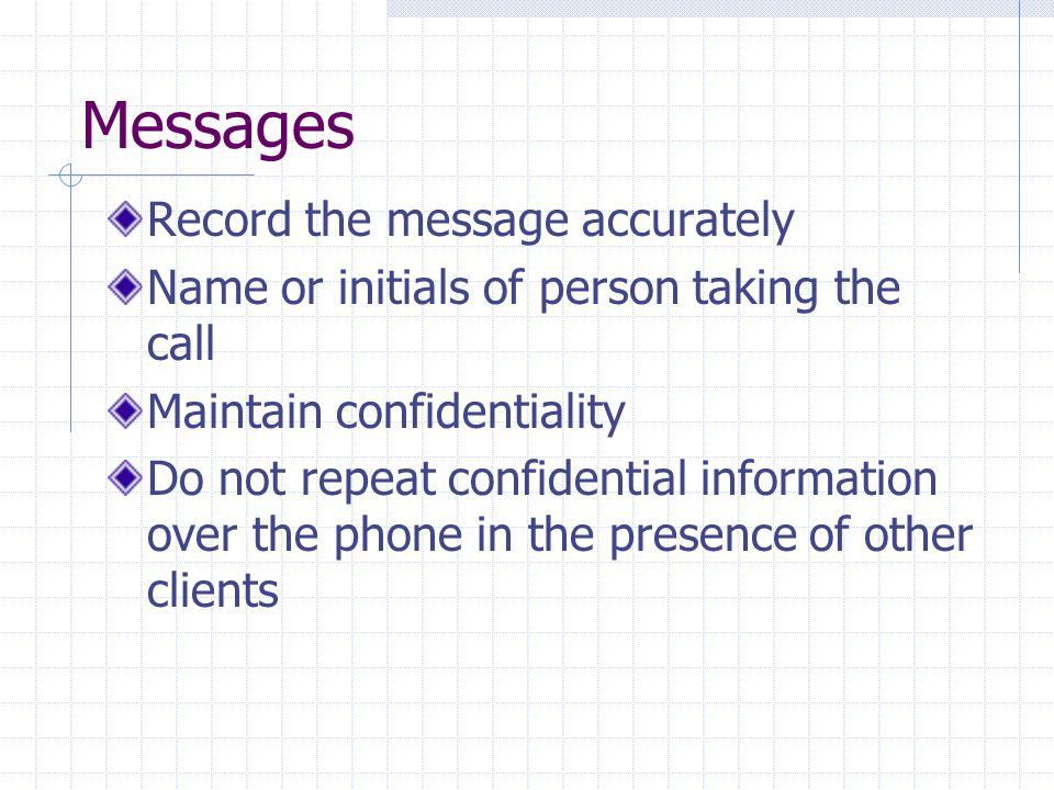 Messages Record the message accurately Name or initials of person taking the call Maintain confidentiality Do not repeat confidential information over the phone in the presence of other clients