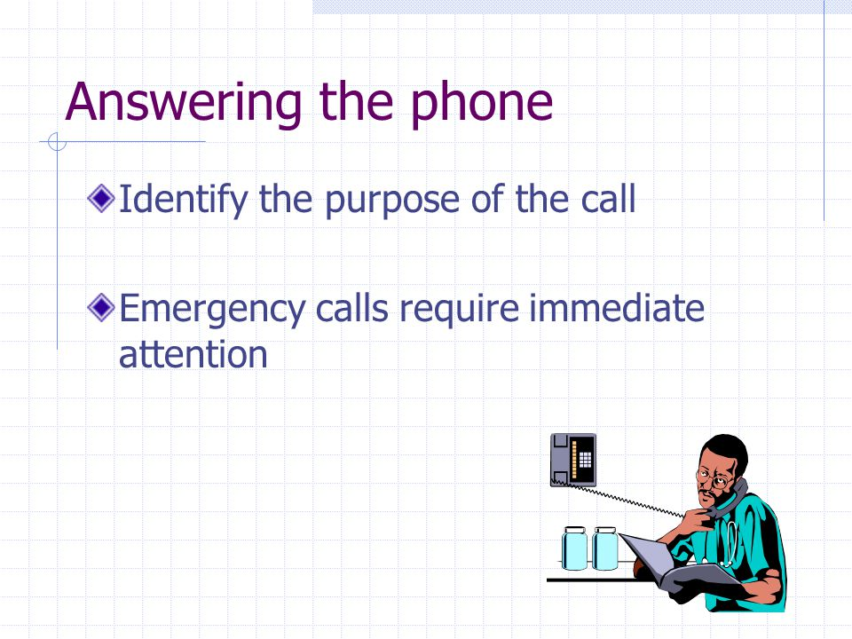 Answering the phone Identify the purpose of the call Emergency calls require immediate attention