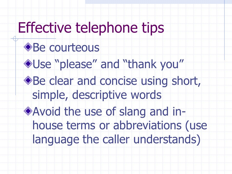 Effective telephone tips Be courteous Use please and thank you Be clear and concise using short, simple, descriptive words Avoid the use of slang and in- house terms or abbreviations (use language the caller understands)