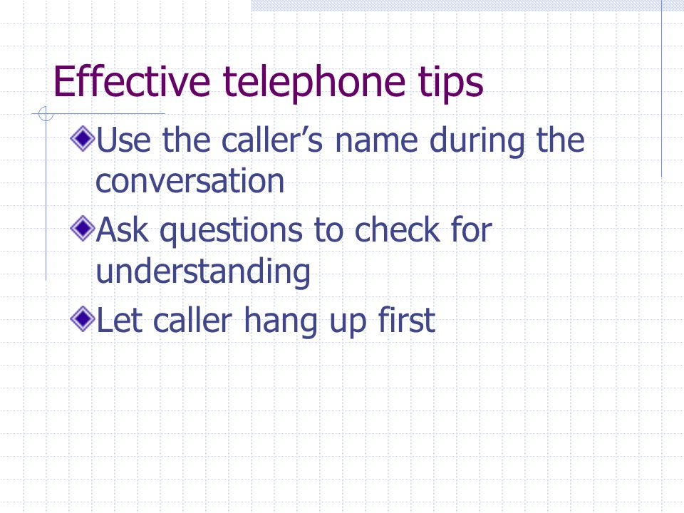 Effective telephone tips Use the callers name during the conversation Ask questions to check for understanding Let caller hang up first