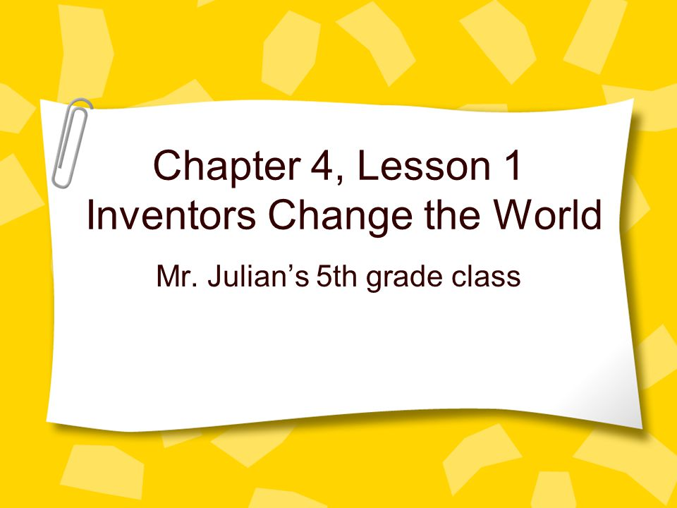 Chapter 4, Lesson 1 Inventors Change the World Mr. Julians 5th grade class