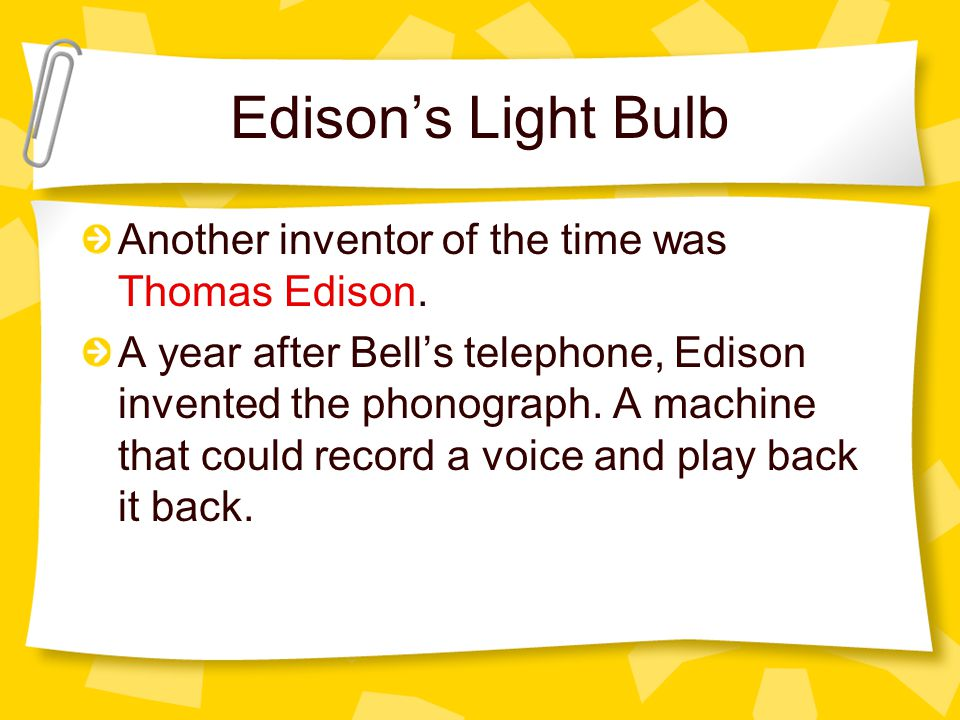 Edisons Light Bulb Another inventor of the time was Thomas Edison. A year after Bells telephone, Edison invented the phonograph. A machine that could